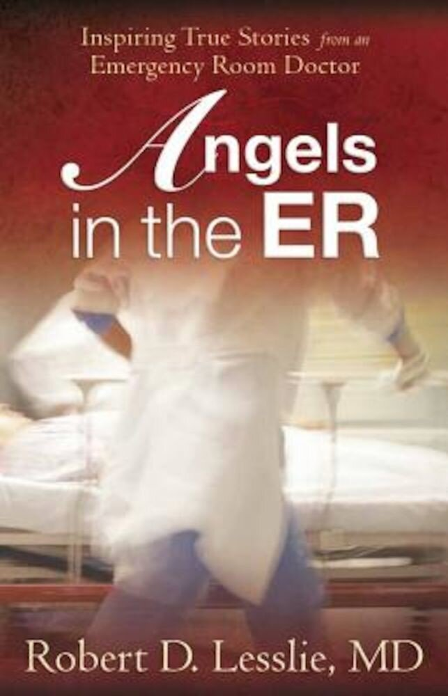 Angels in the ER: Inspiring True Stories from an Emergency Room Doctor, Paperback