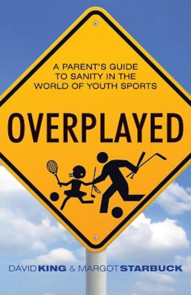 Overplayed: A Parent's Guide to Sanity in the World of Youth Sports, Paperback