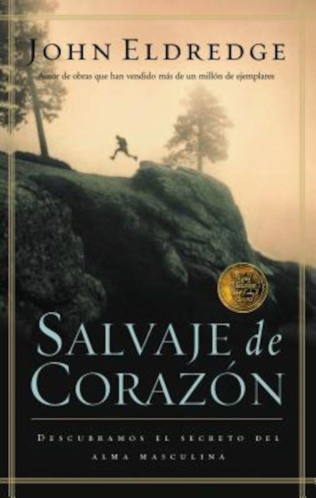 Salvaje de Corazon: Descubramos El Secreto del Alma Masculina = Wild at Heart = Wild at Heart, Paperback