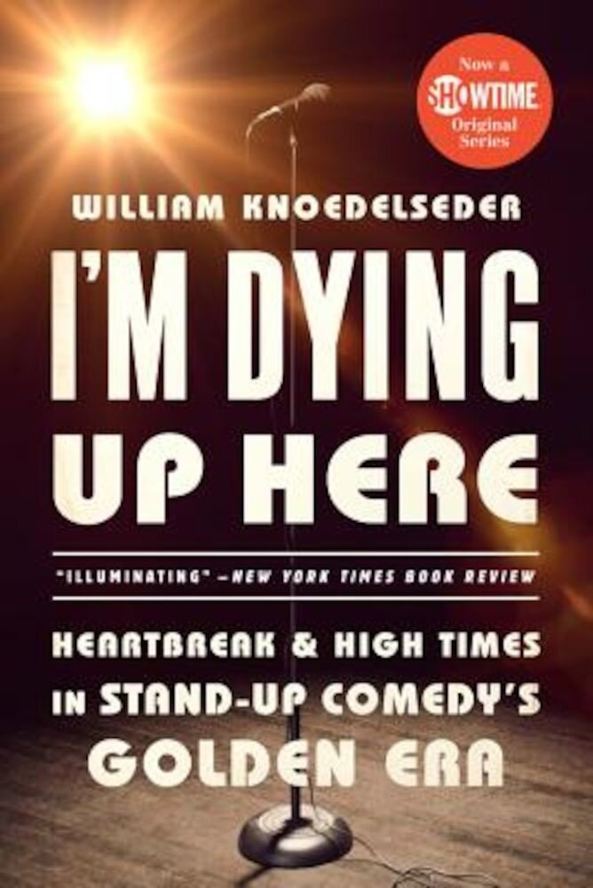 I'm Dying Up Here: Heartbreak and High Times in Stand-Up Comedy's Golden Era, Paperback
