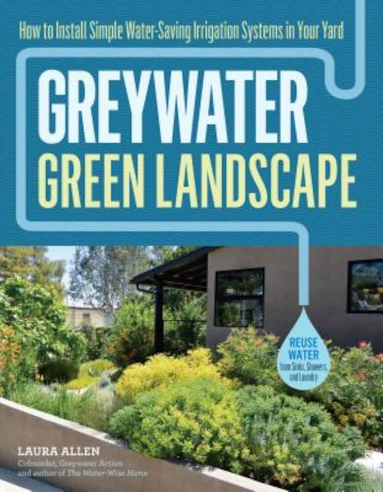 Greywater, Green Landscape: How to Install Simple Water-Saving Irrigation Systems in Your Yard, Paperback
