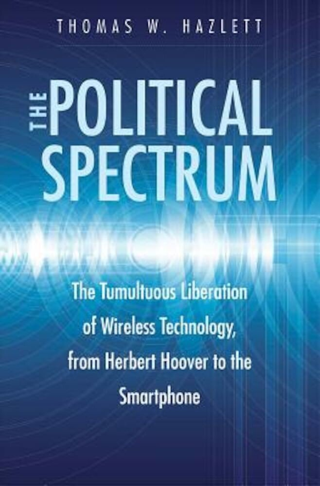 The Political Spectrum: The Tumultuous Liberation of Wireless Technology, from Herbert Hoover to the Smartphone, Hardcover