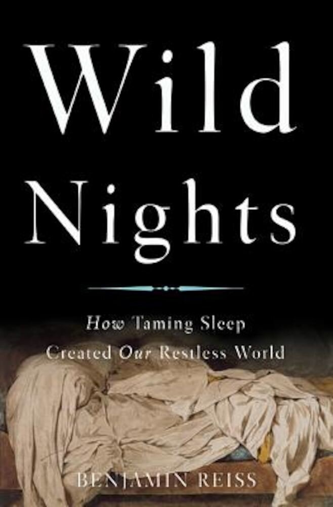Wild Nights: How Taming Sleep Created Our Restless World, Hardcover