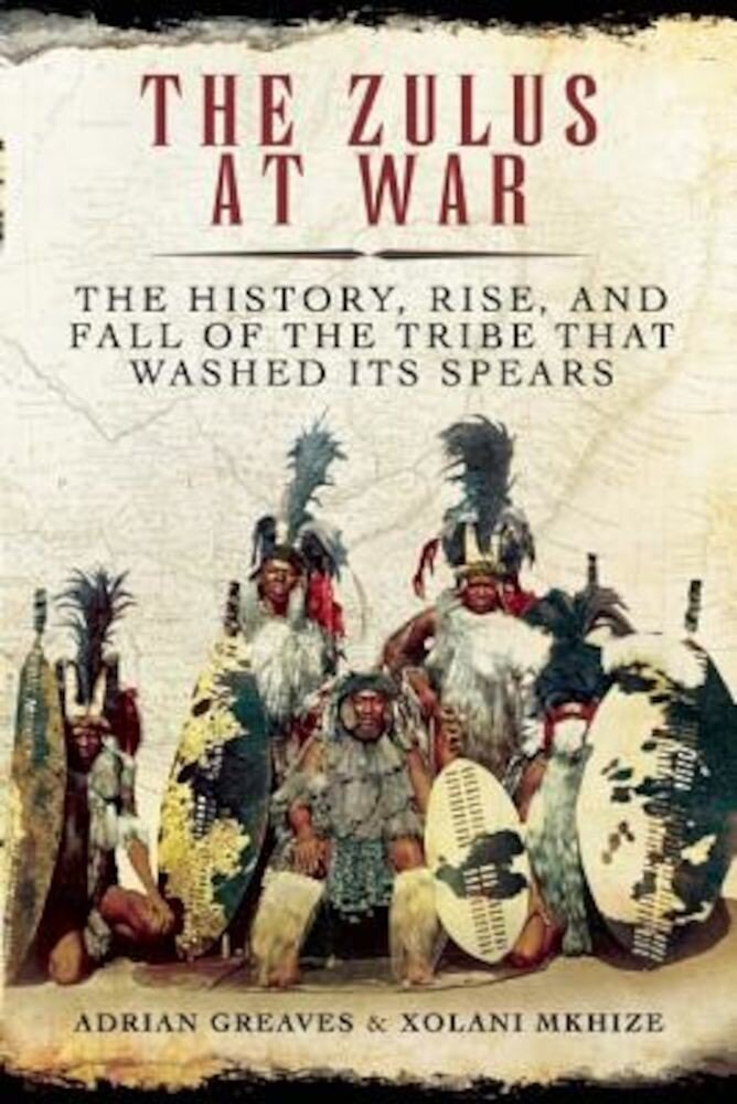 The Zulus at War: The History, Rise, and Fall of the Tribe That Washed Its Spears, Hardcover