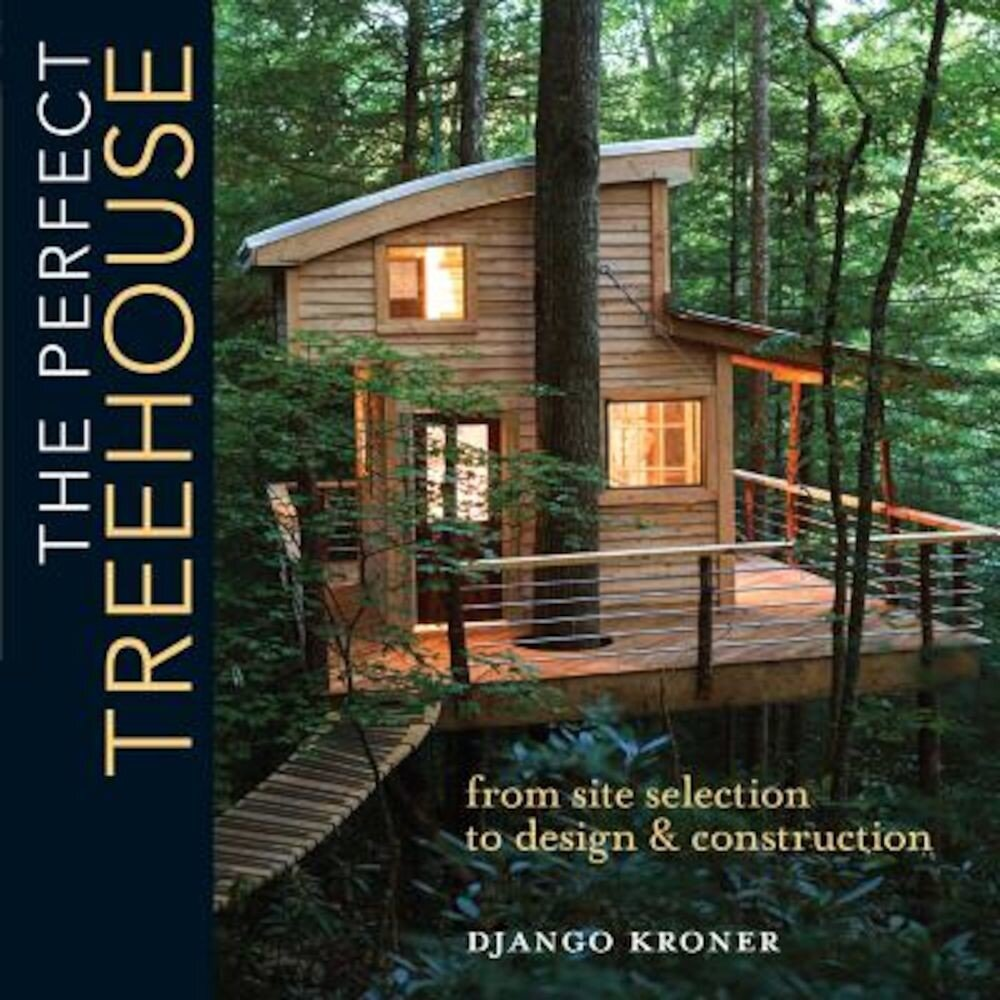 The Perfect Treehouse: From Site Selection to Design & Construction, Paperback
