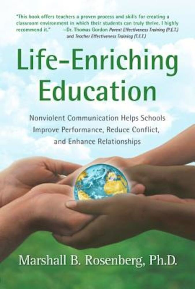 Life-Enriching Education: Nonviolent Communication Helps Schools Improve Performance, Reduce Conflict, and Enhance Relationships, Paperback