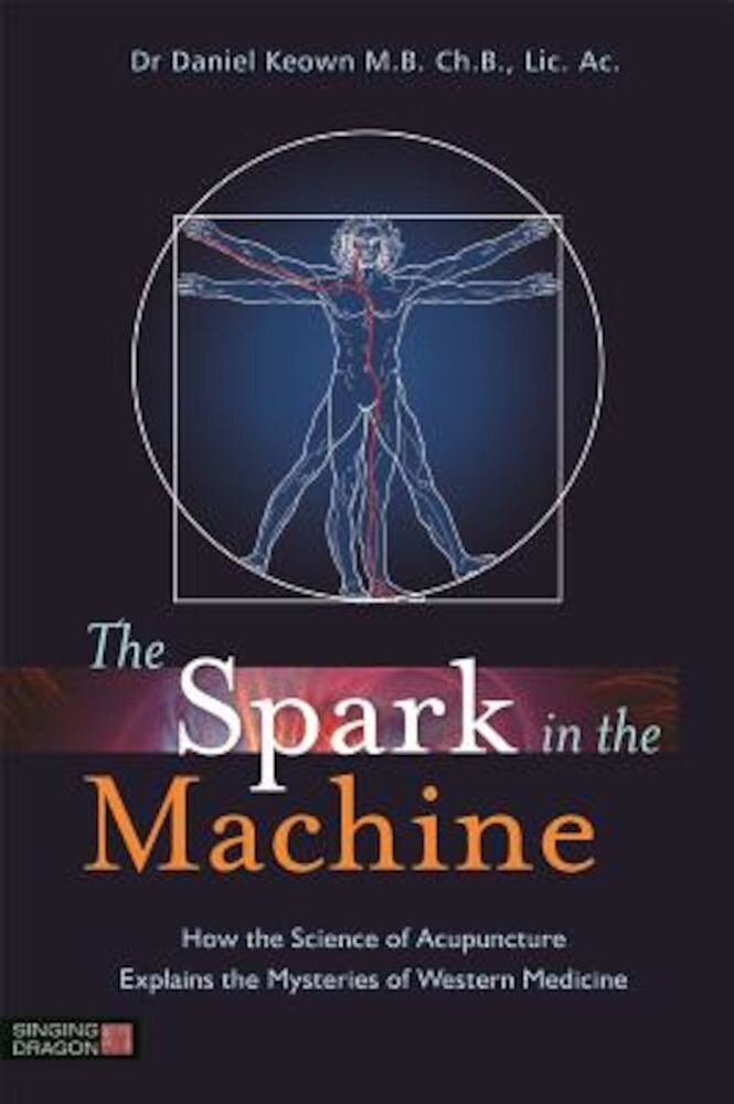 The Spark in the Machine: How the Science of Acupuncture Explains the Mysteries of Western Medicine, Paperback