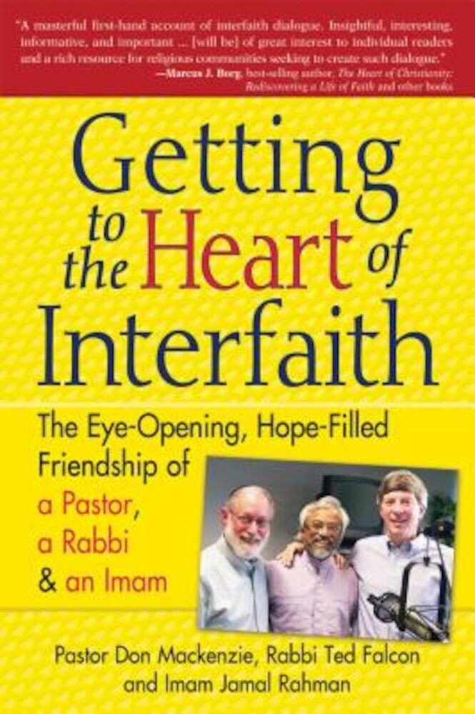 Getting to the Heart of Interfaith: The Eye-Opening, Hope-Filled Friendship of a Pastor, a Rabbi & a Sheikh, Paperback