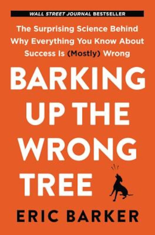 Barking Up the Wrong Tree: The Surprising Science Behind Why Everything You Know about Success Is (Mostly) Wrong, Hardcover