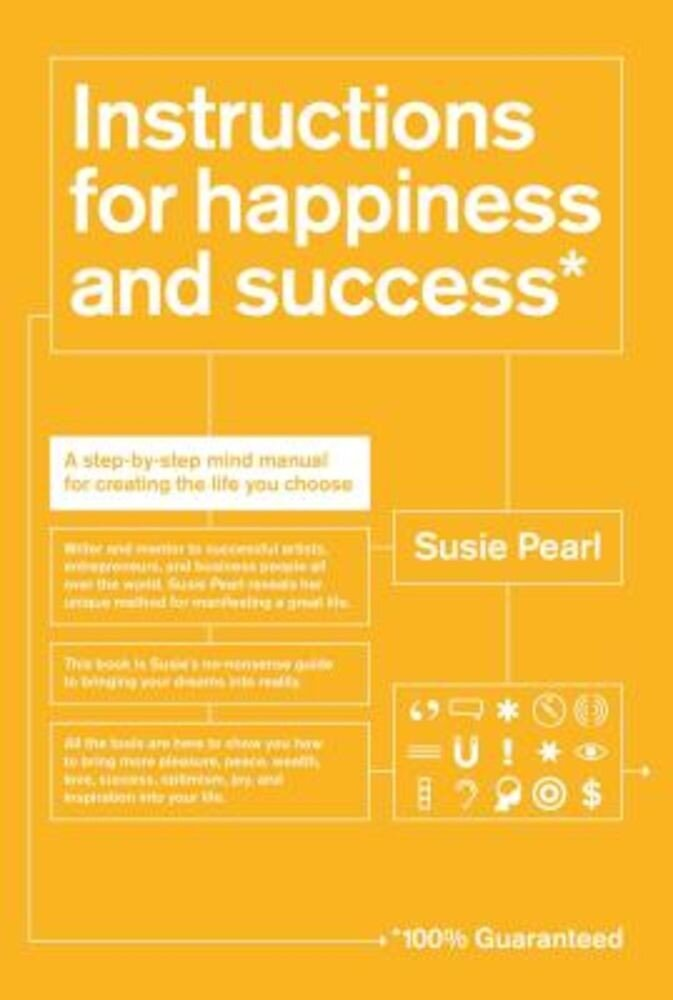 Instructions for Happiness and Success: A Step-By-Step Mind Manual for Creating the Life You Choose, Paperback