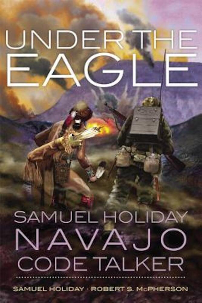 Under the Eagle: Samuel Holiday, Navajo Code Talker, Paperback
