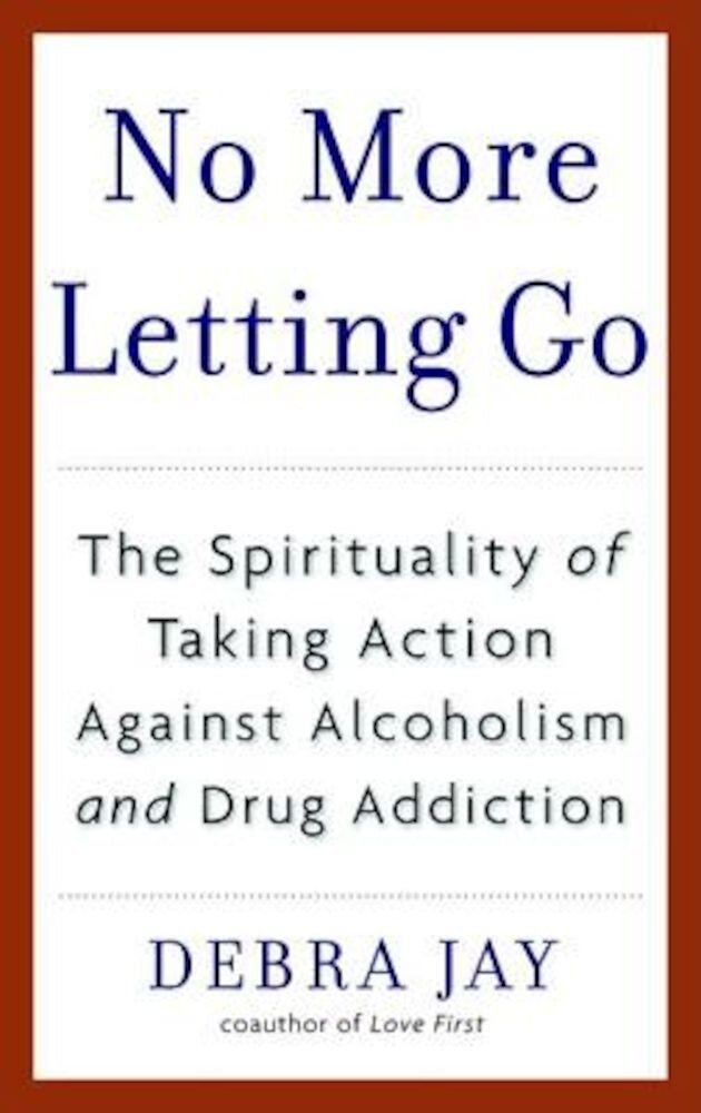 No More Letting Go: The Spirituality of Taking Action Against Alcoholism and Drug Addiction, Paperback