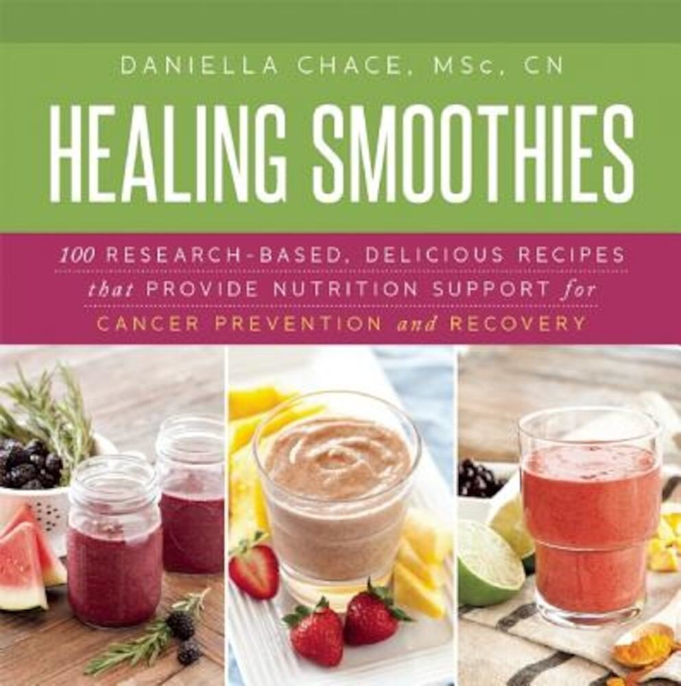 Healing Smoothies: 100 Research-Based, Delicious Recipes That Provide Nutrition Support for Cancer Prevention and Recovery, Hardcover