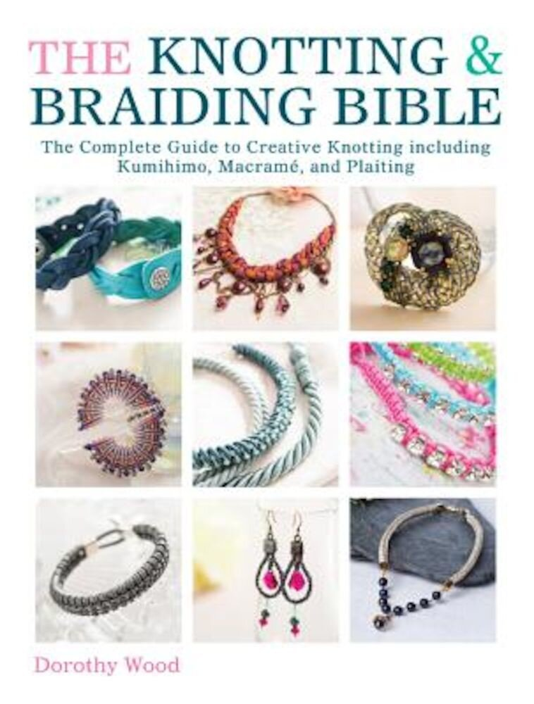 The Knotting & Braiding Bible: The Complete Guide to Creative Knotting Including Kumihimo, Macrame and Plaiting, Paperback