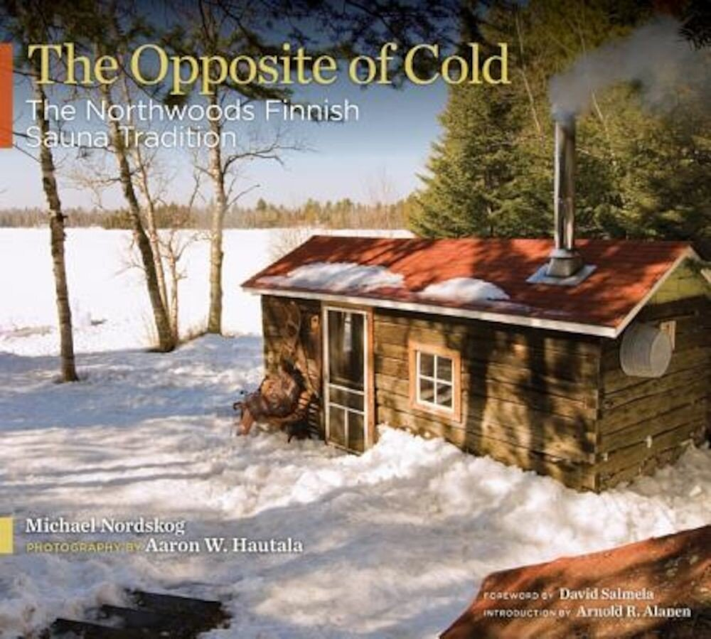 The Opposite of Cold: The Northwoods Finnish Sauna Tradition, Hardcover