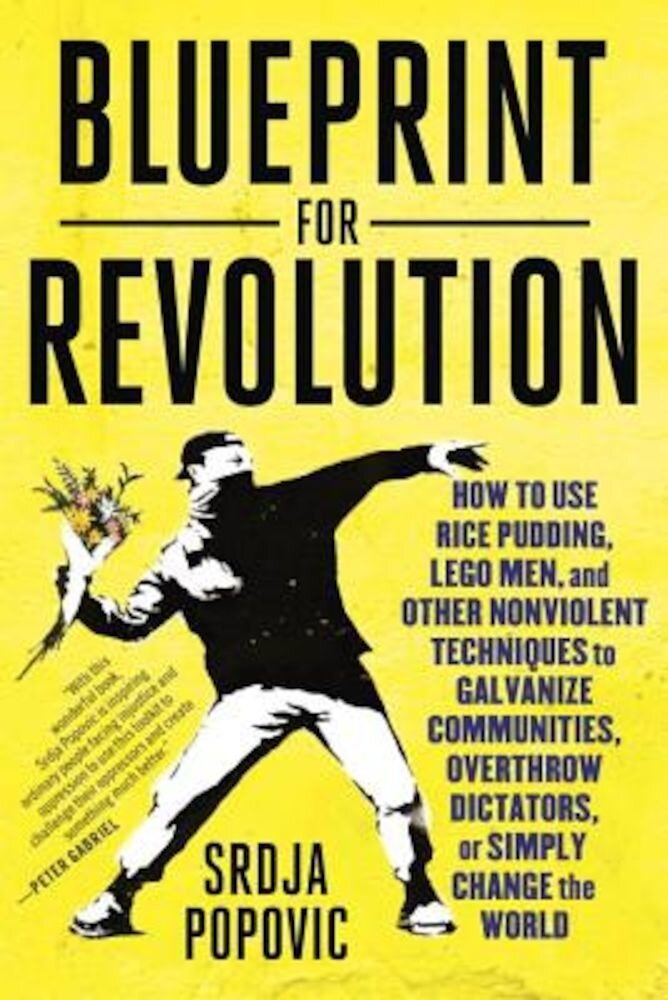 Blueprint for Revolution: How to Use Rice Pudding, Lego Men, and Other Nonviolent Techniques to Galvanize Communities, Overthrow Dictators, or S, Paperback