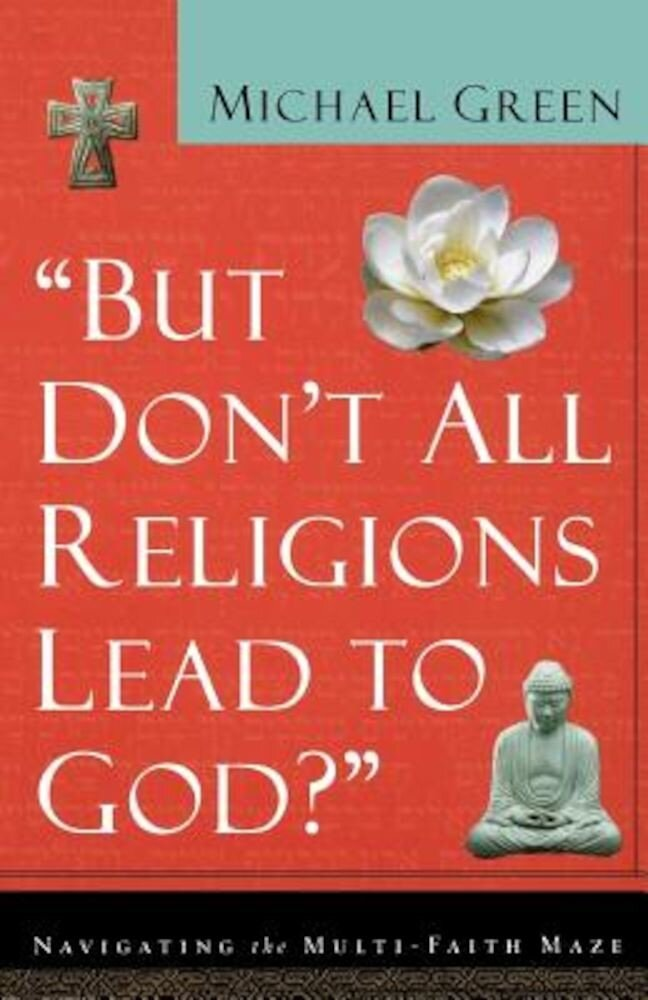 But Don't All Religions Lead to God?: Navigating the Multi-Faith Maze, Paperback
