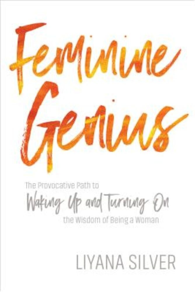 Feminine Genius: The Provocative Path to Waking Up and Turning on the Wisdom of Being a Woman, Paperback