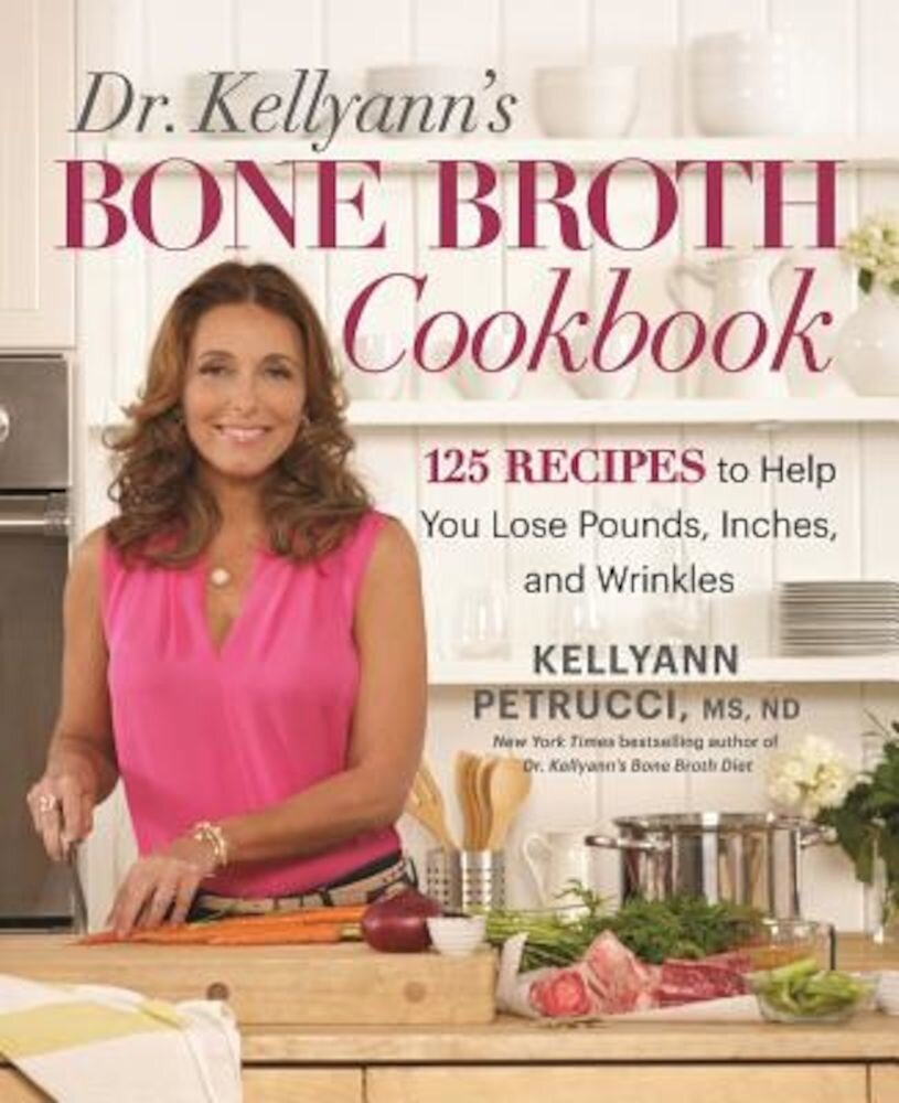 Dr. Kellyann's Bone Broth Cookbook: 125 Recipes to Help You Lose Pounds, Inches, and Wrinkles, Hardcover