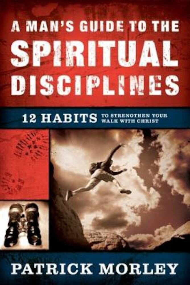 A Man's Guide to the Spiritual Disciplines: 12 Habits to Strengthen Your Walk with Christ, Hardcover