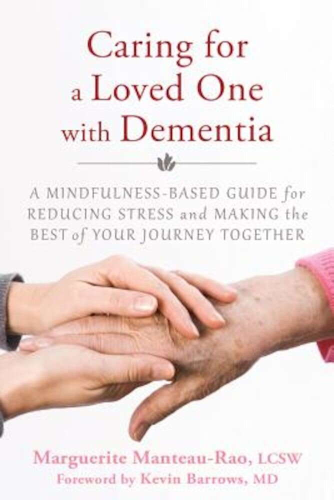 Caring for a Loved One with Dementia: A Mindfulness-Based Guide for Reducing Stress and Making the Best of Your Journey Together, Paperback