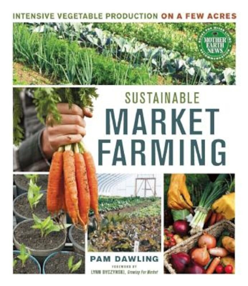 Sustainable Market Farming: Intensive Vegetable Production on a Few Acres, Paperback