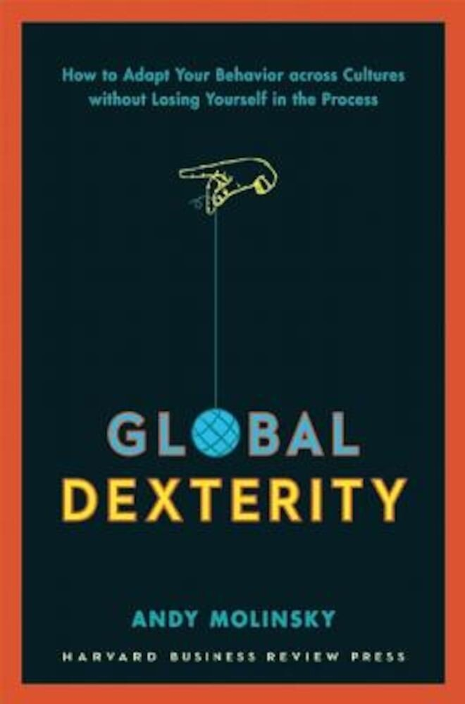 Global Dexterity: How to Adapt Your Behavior Across Cultures Without Losing Yourself in the Process, Hardcover