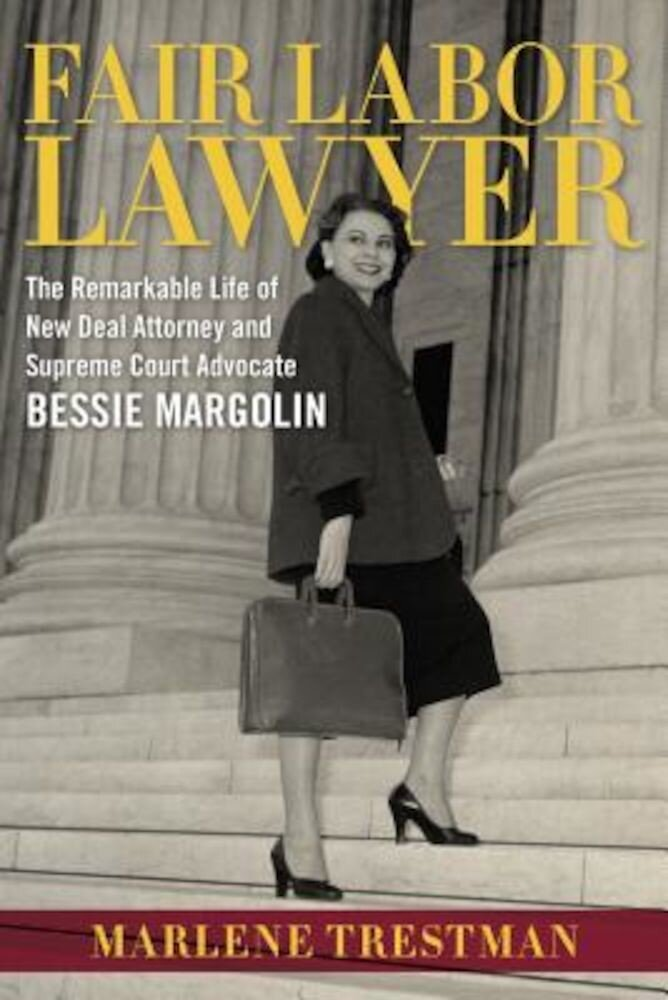 Fair Labor Lawyer: The Remarkable Life of New Deal Attorney and Supreme Court Advocate Bessie Margolin, Hardcover