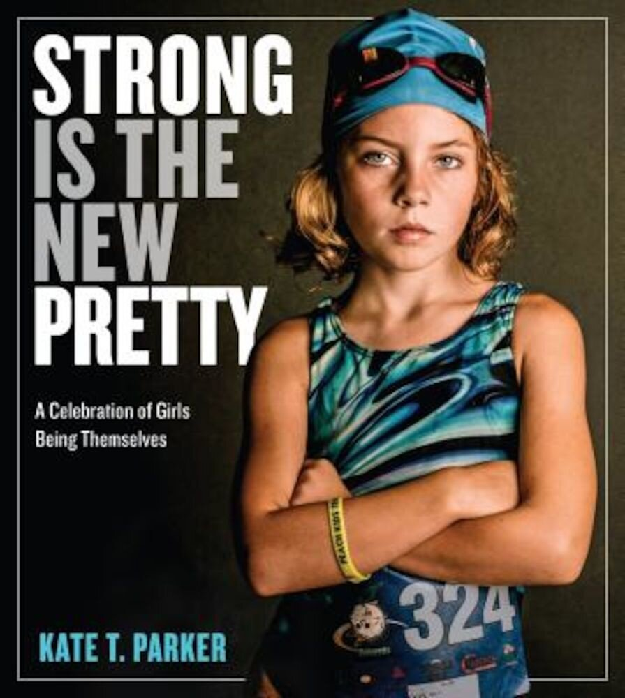 Strong Is the New Pretty: A Celebration of Girls Being Themselves, Hardcover