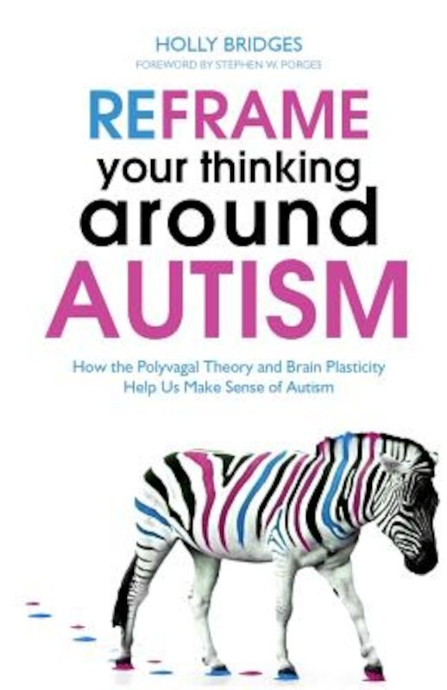 Reframe Your Thinking Around Autism: How the Polyvagal Theory and Brain Plasticity Help Us Make Sense of Autism, Paperback