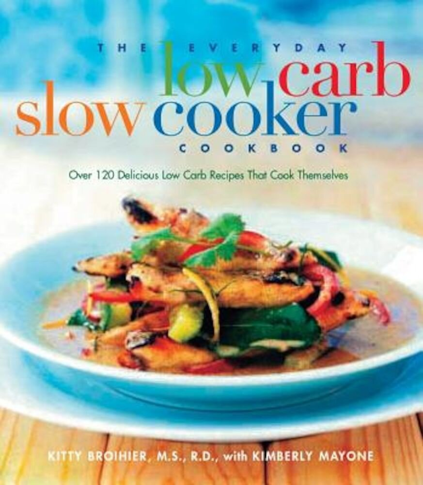 The Everyday Low Carb Slow Cooker Cookbook: Over 120 Delicious Low-Carb Recipes That Cook Themselves, Paperback