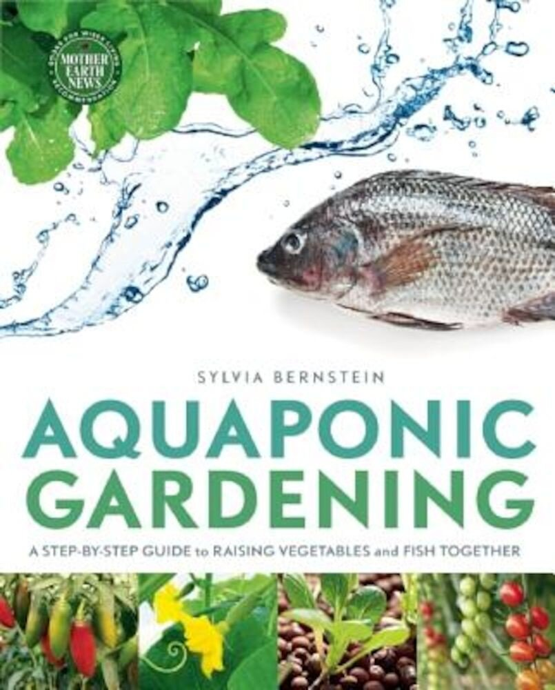 Aquaponic Gardening: A Step-By-Step Guide to Raising Vegetables and Fish Together, Paperback
