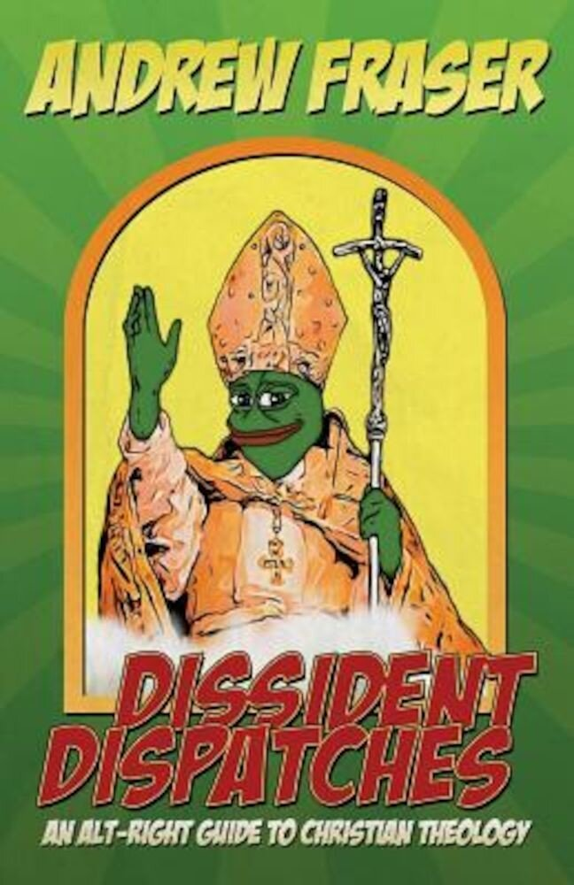 Dissident Dispatches: An Alt-Right Guide to Christian Theology, Paperback