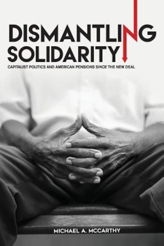 Dismantling Solidarity: Capitalist Politics and American Pensions Since the New Deal, Paperback