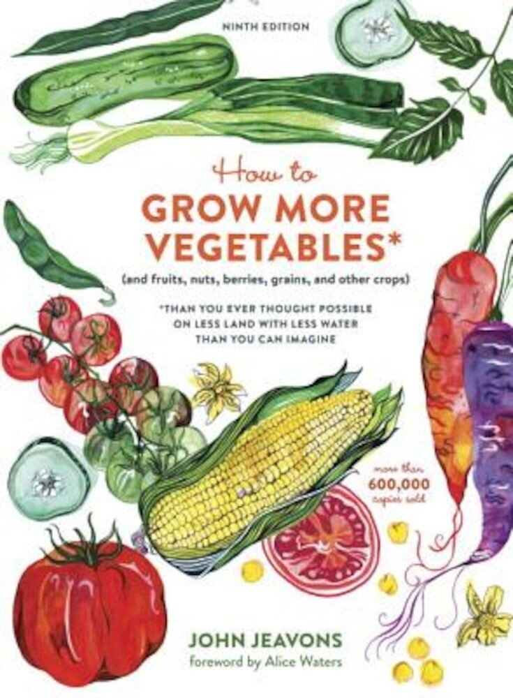 How to Grow More Vegetables, Ninth Edition: (And Fruits, Nuts, Berries, Grains, and Other Crops) Than You Ever Thought Possible on Less Land with Less, Paperback