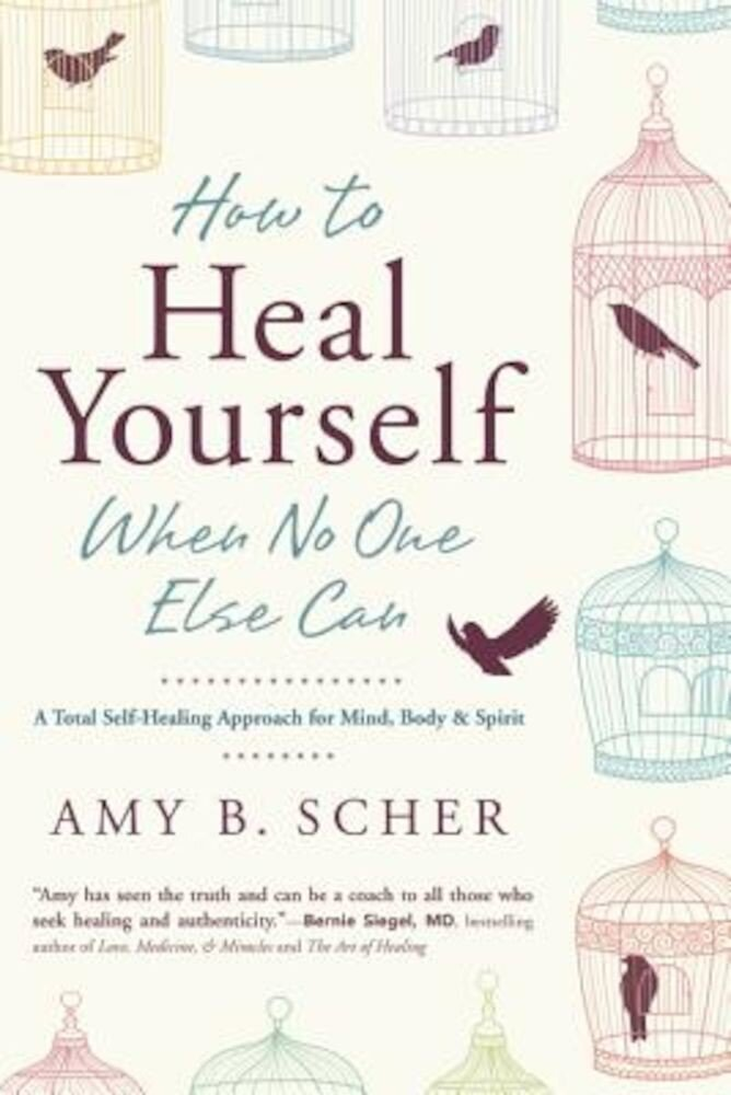 How to Heal Yourself When No One Else Can: A Total Self-Healing Approach for Mind, Body, and Spirit, Paperback