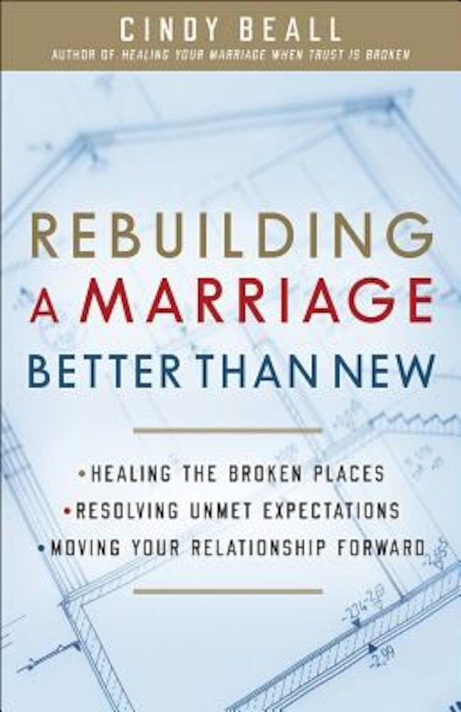 Rebuilding a Marriage Better Than New: Healing the Broken Places Resolving Unmet Expectations Moving Your Relationship Forward, Paperback