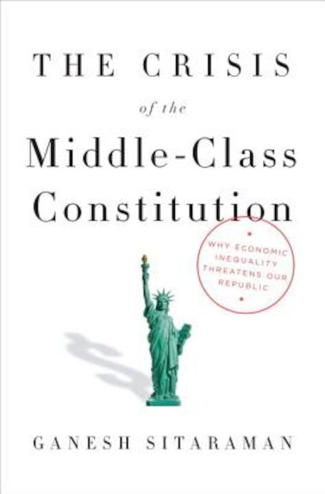 The Crisis of the Middle-Class Constitution: Why Economic Inequality Threatens Our Republic, Hardcover