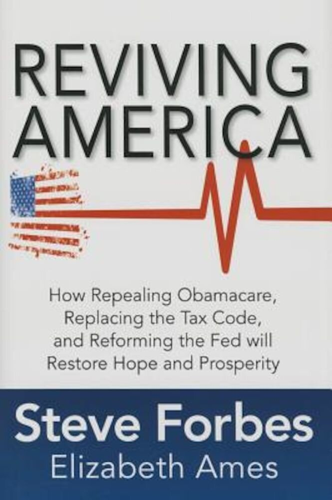 Reviving America: How Repealing Obamacare, Replacing the Tax Code and Reforming the Fed Will Restore Hope and Prosperity, Hardcover