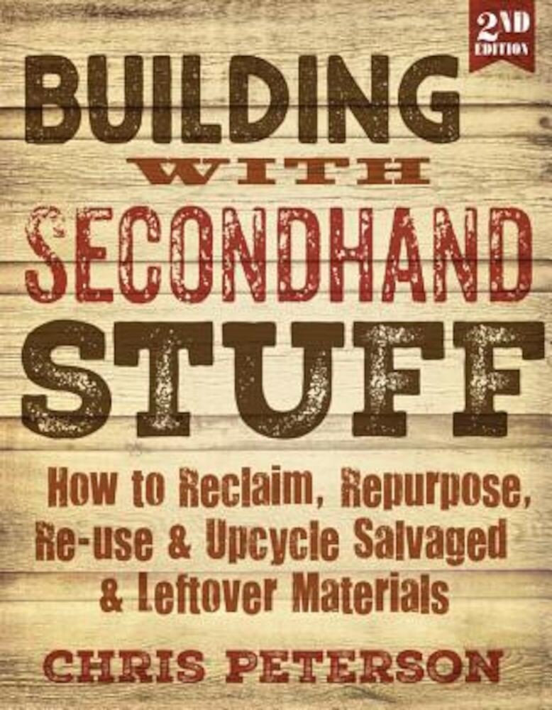 Building with Secondhand Stuff, 2nd Edition: How to Reclaim, Repurpose, Re-Use & Upcycle Salvaged & Leftover Materials, Paperback