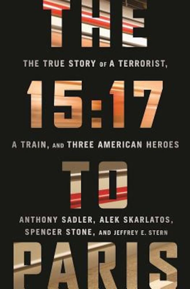 The 15:17 to Paris: The True Story of a Terrorist, a Train, and Three American Heroes, Hardcover