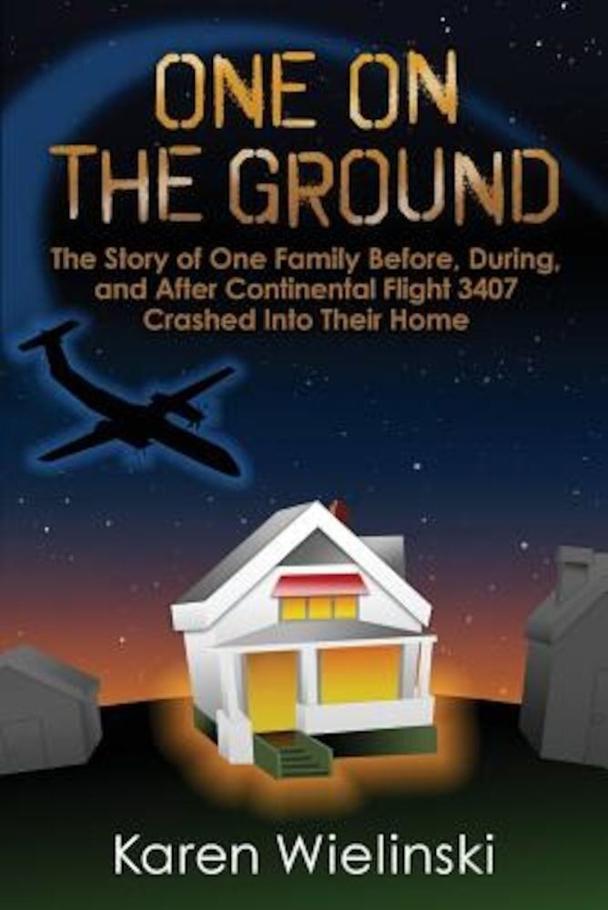 One on the Ground: The Story of One Family Before, During, and After Continental Flight 3407 Crashed Into Their Home, Paperback