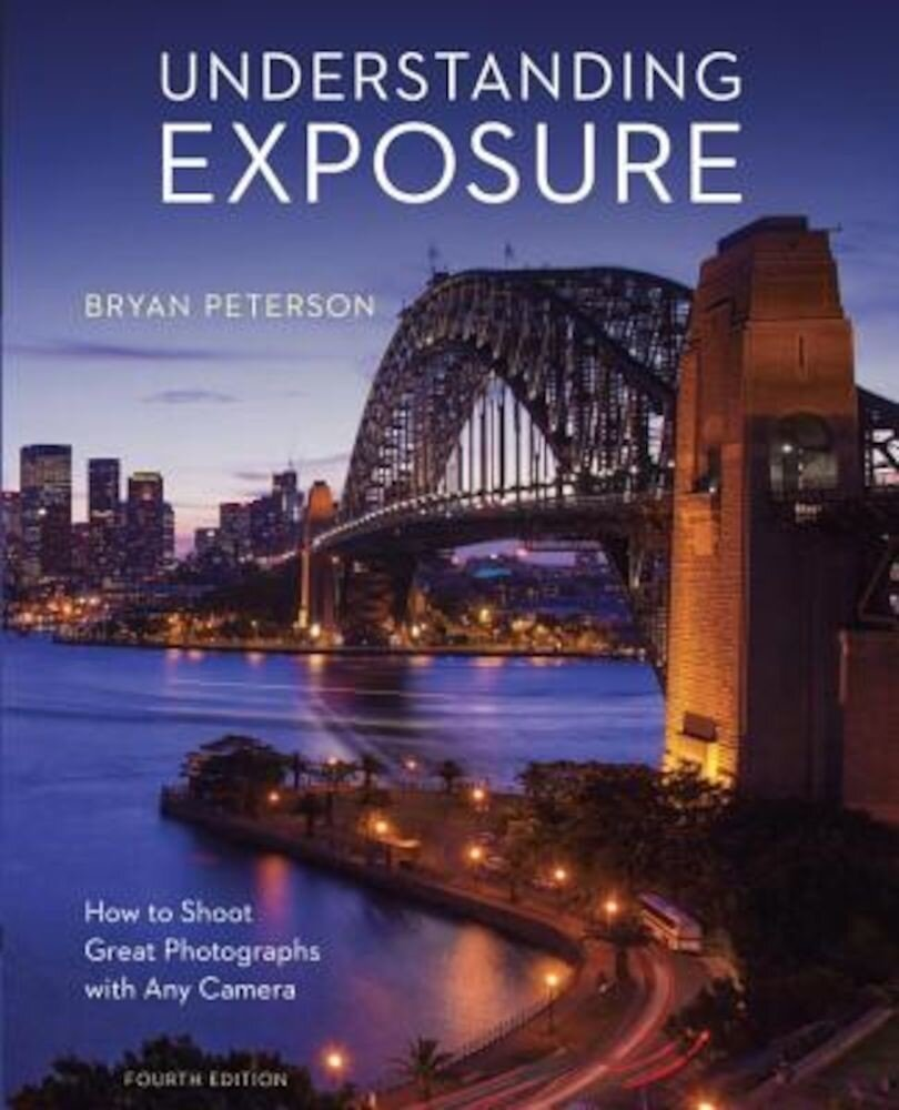 Understanding Exposure, Fourth Edition: How to Shoot Great Photographs with Any Camera, Paperback