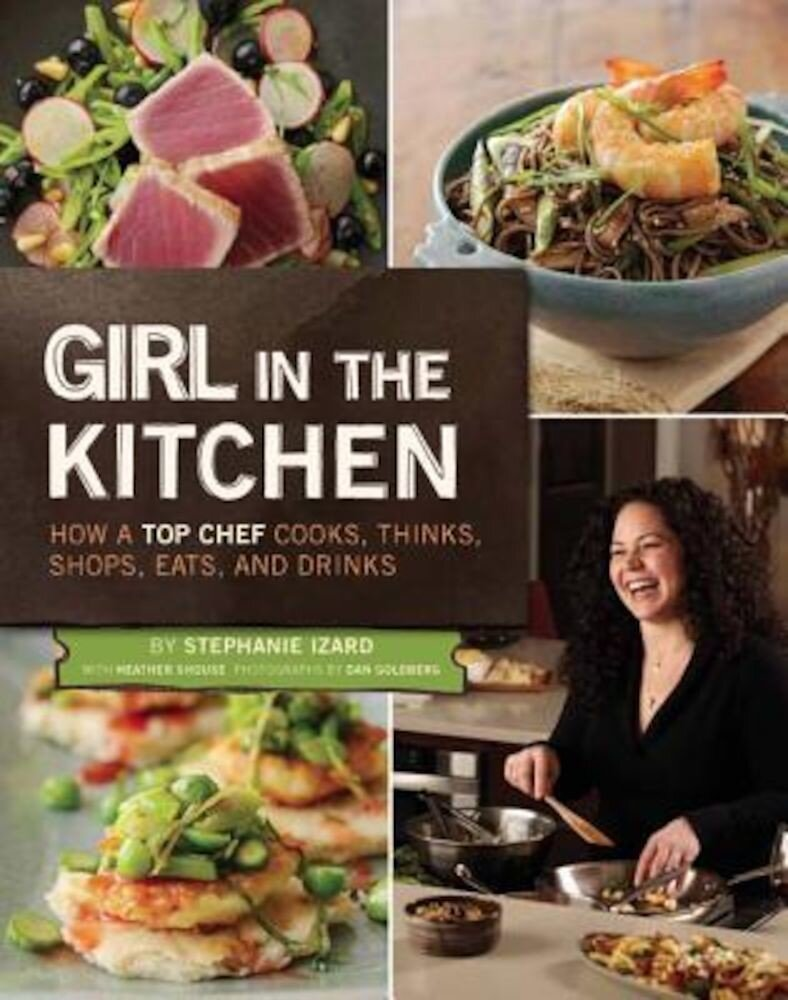 Girl in the Kitchen: How a Top Chef Cooks, Thinks, Shops, Eats & Drinks, Hardcover