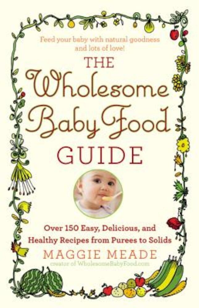 The Wholesome Baby Food Guide: Over 150 Easy, Delicious, and Healthy Recipes from Purees to Solids, Paperback