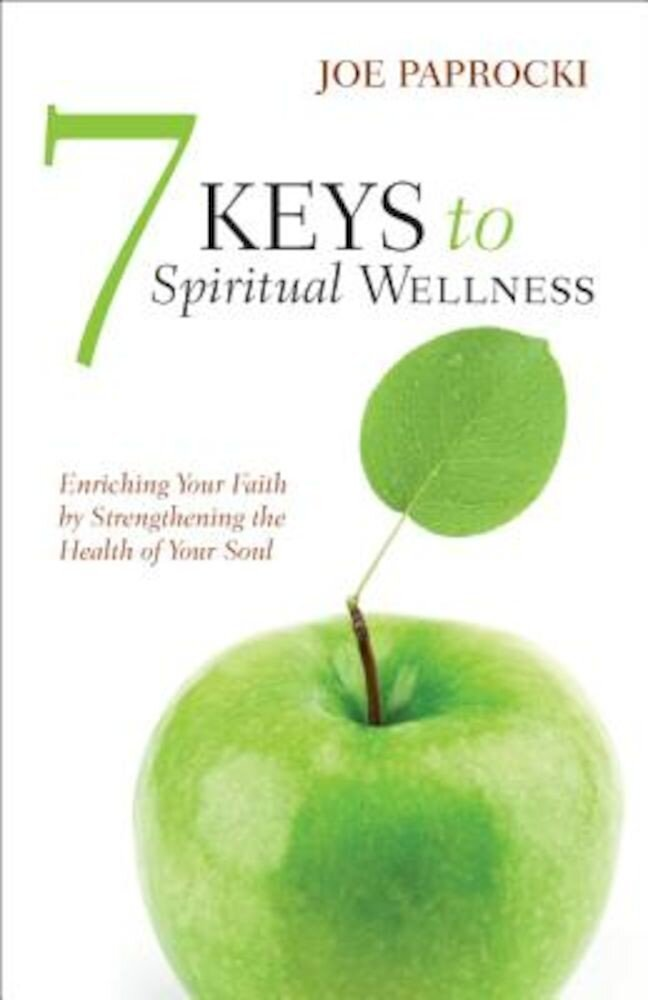 7 Keys to Spiritual Wellness: Enriching Your Faith by Strengthening the Health of Your Soul, Paperback