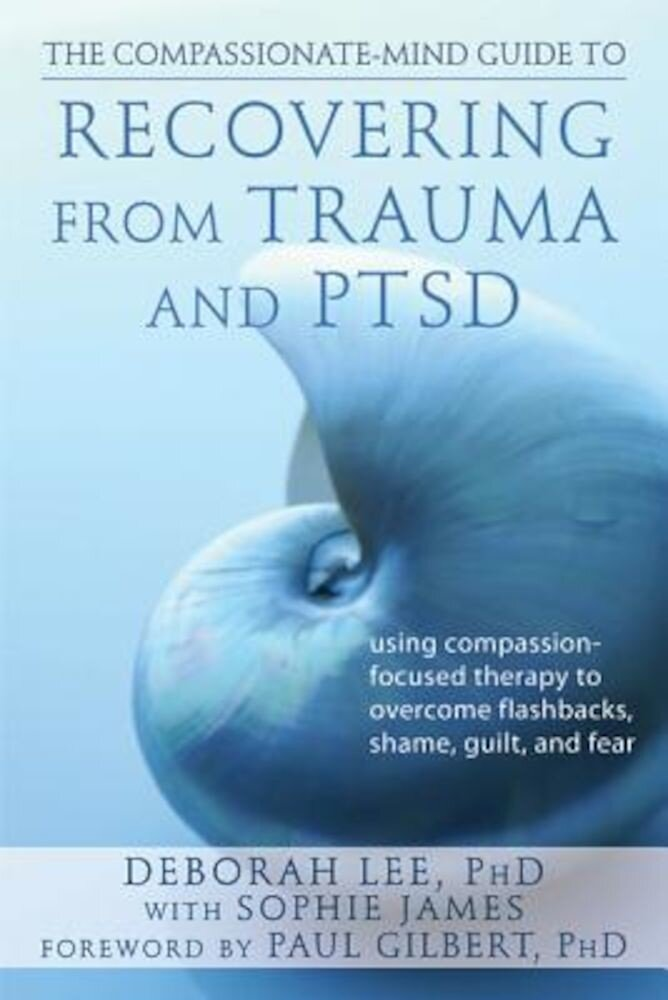 The Compassionate-Mind Guide to Recovering from Trauma and Ptsd: Using Compassion-Focused Therapy to Overcome Flashbacks, Shame, Guilt, and Fear, Paperback