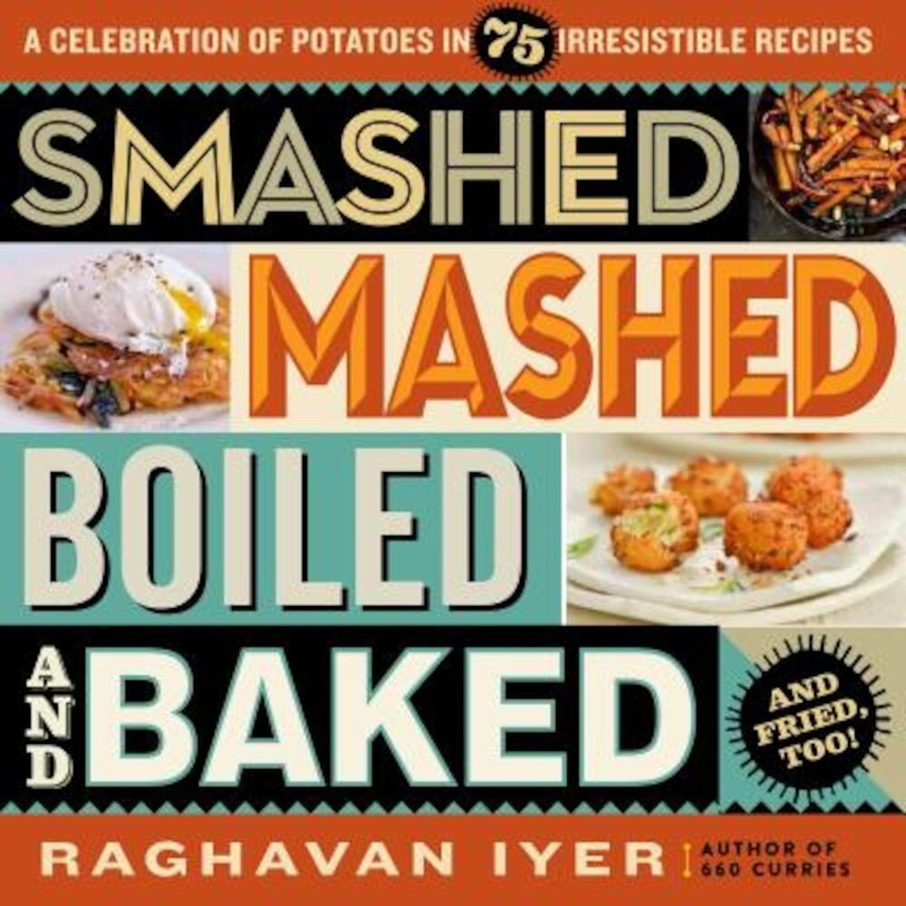 Smashed, Mashed, Boiled, and Baked--And Fried, Too!: A Celebration of Potatoes in 75 Irresistible Recipes, Paperback