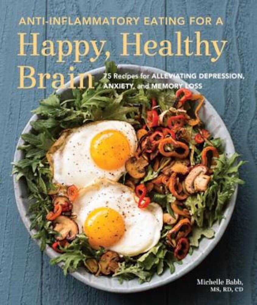 Anti-Inflammatory Eating for a Happy, Healthy Brain: 75 Recipes for Alleviating Depression, Anxiety, and Memory Loss, Paperback