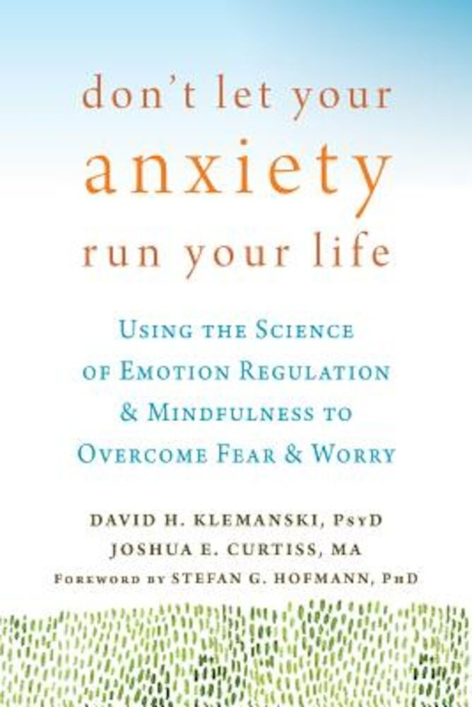Don't Let Your Anxiety Run Your Life: Using the Science of Emotion Regulation and Mindfulness to Overcome Fear and Worry, Paperback
